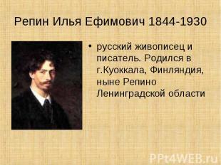 Репин Илья Ефимович 1844-1930 русский живописец и писатель. Родился в г.Куоккала