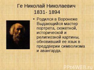 Ге Николай Николаевич 1831- 1894Родился в Воронеже Выдающийся мастер портрета, с