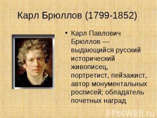 Карл Брюллов (1799-1852) Карл Павлович Брюллов — выдающийся русский исторический