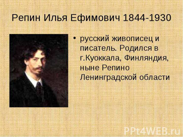 Репин Илья Ефимович 1844-1930 русский живописец и писатель. Родился в г.Куоккала, Финляндия, ныне Репино Ленинградской области
