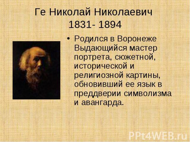 Ге Николай Николаевич 1831- 1894Родился в Воронеже Выдающийся мастер портрета, сюжетной, исторической и религиозной картины, обновивший ее язык в преддверии символизма и авангарда.