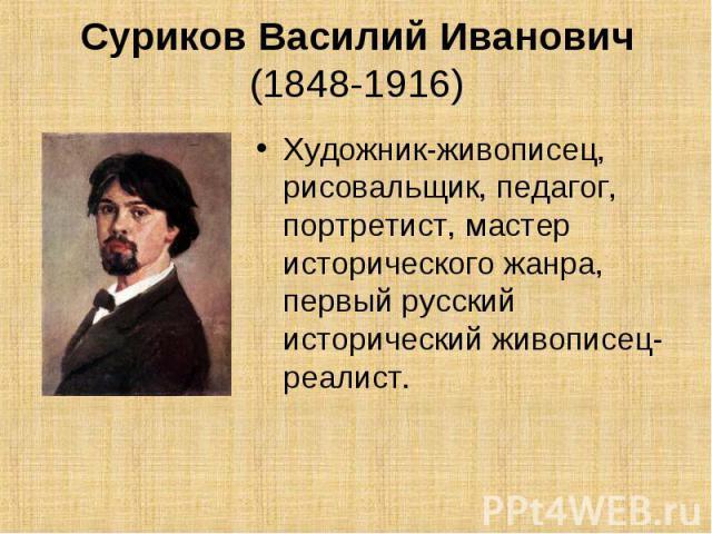 Суриков Василий Иванович (1848-1916) Художник-живописец, рисовальщик, педагог, портретист, мастер исторического жанра, первый русский исторический живописец-реалист.