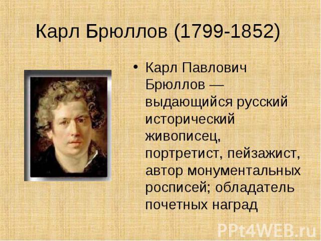 Карл Брюллов (1799-1852) Карл Павлович Брюллов — выдающийся русский исторический живописец, портретист, пейзажист, автор монументальных росписей; обладатель почетных наград