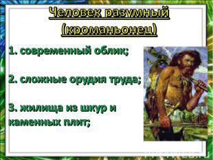 Человек разумный (кроманьонец)1. современный облик;2. сложные орудия труда; 3. ж
