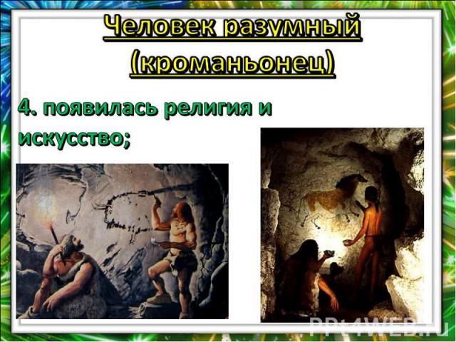 Человек разумный (кроманьонец)4. появилась религия и искусство;