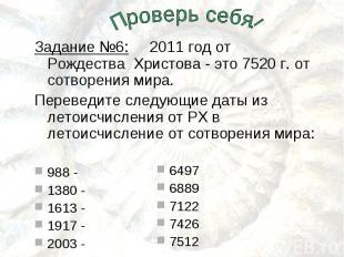 Задание №6: 2011 год от Рождества Христова - это 7520 г. от сотворения мира.Пере