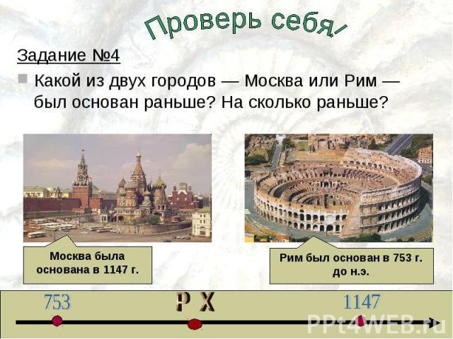 Проверь себя!Задание №4Какой из двух городов — Москва или Рим — был основан раньше? На сколько раньше? Москва была основана в 1147 г.Рим был основан в 753 г. до н.э.