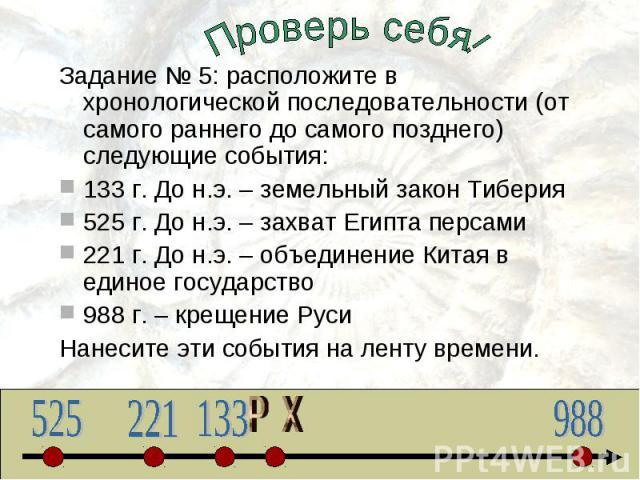 Проверь себя!Задание № 5: расположите в хронологической последовательности (от самого раннего до самого позднего) следующие события:133 г. До н.э. – земельный закон Тиберия525 г. До н.э. – захват Египта персами221 г. До н.э. – объединение Китая в ед…