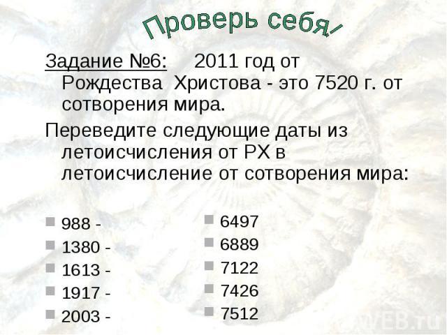Задание №6: 2011 год от Рождества Христова - это 7520 г. от сотворения мира.Переведите следующие даты из летоисчисления от РХ в летоисчисление от сотворения мира:988 - 1380 - 1613 - 1917 - 2003 - 64976889712274267512