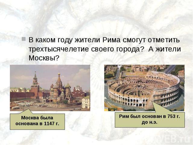 В каком году жители Рима смогут отметить трехтысячелетие своего города? А жители Москвы?Москва была основана в 1147 г.Рим был основан в 753 г. до н.э.