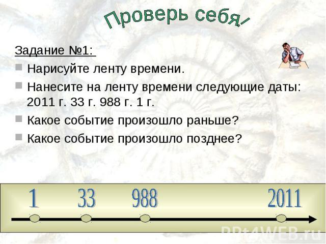 Проверь себя!Задание №1: Нарисуйте ленту времени.Нанесите на ленту времени следующие даты: 2011 г. 33 г. 988 г. 1 г. Какое событие произошло раньше?Какое событие произошло позднее?