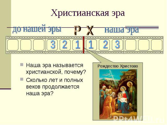 Христианская эраНаша эра называется христианской, почему?Сколько лет и полных веков продолжается наша эра?