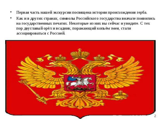 Первая часть нашей экскурсии посвящена истории происхождения герба.Как и в других странах, символы Российского государства вначале появились на государственных печатях. Некоторые из них вы сейчас и увидите. С тех пор двуглавый орёл и всадник, поража…