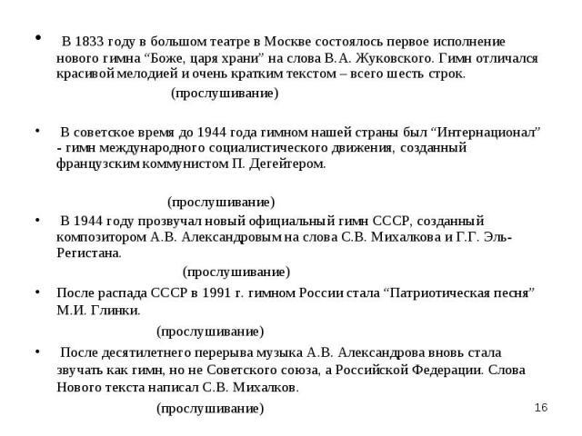 """В 1833 году в большом театре в Москве состоялось первое исполнение нового гимна """"Боже, царя храни"""" на слова В.А. Жуковского. Гимн отличался красивой мелодией и очень кратким текстом – всего шесть строк. (прослушивание) В советское время до 1944 года…"""