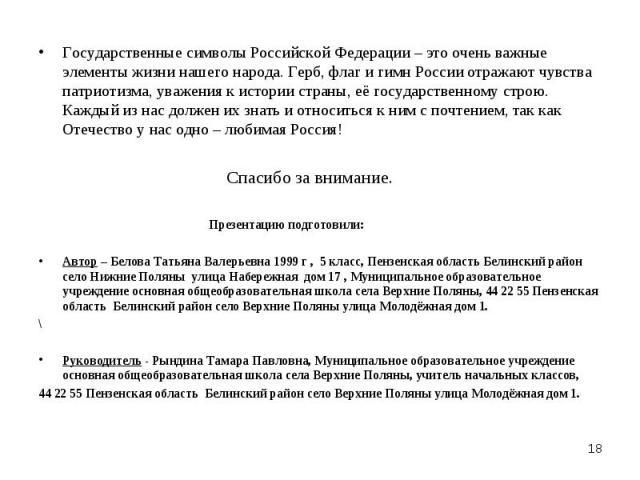 Государственные символы Российской Федерации – это очень важные элементы жизни нашего народа. Герб, флаг и гимн России отражают чувства патриотизма, уважения к истории страны, её государственному строю. Каждый из нас должен их знать и относиться к н…