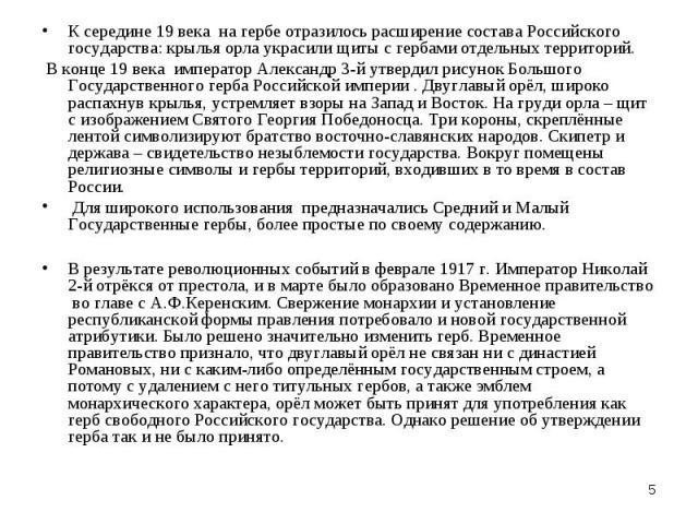 К середине 19 века на гербе отразилось расширение состава Российского государства: крылья орла украсили щиты с гербами отдельных территорий. В конце 19 века император Александр 3-й утвердил рисунок Большого Государственного герба Российской империи …