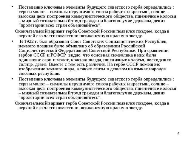 Постепенно ключевые элементы будущего советского герба определились : серп и молот – символы нерушимого союза рабочих и крестьян, солнце – высокая цель построения коммунистического общества, пшеничные колосья – мирный созидательный труд граждан и бл…