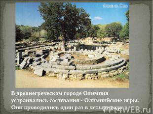 В древнегреческом городе Олимпия устраивались состязания - Олимпийские игры. Они