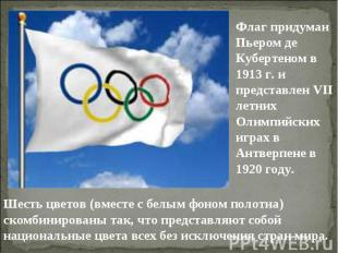 Флаг придуман Пьером де Кубертеном в 1913 г. и представлен VII летних Олимпийски
