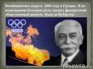 Возобновились игры в 1896 году в Греции. В их возрождении большую роль сыграл фр
