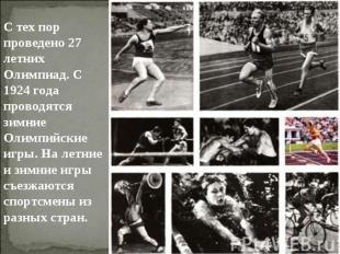 С тех пор проведено 27 летних Олимпиад. С 1924 года проводятся зимние Олимпийски