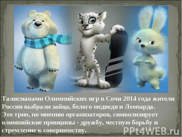 Талисманами Олимпийских игр в Сочи 2014 года жители России выбрали зайца, белого медведя и Леопарда.Это трио, по мнению организаторов, символизирует олимпийские принципы - дружбу, честную борьбу и стремление к совершенству.