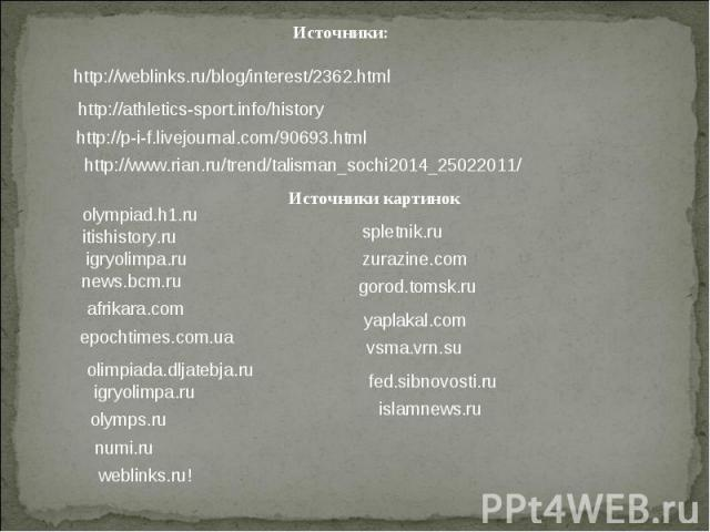 Источники:http://weblinks.ru/blog/interest/2362.htmlhttp://athletics-sport.info/historyhttp://p-i-f.livejournal.com/90693.htmlhttp://www.rian.ru/trend/talisman_sochi2014_25022011/Источники картинок