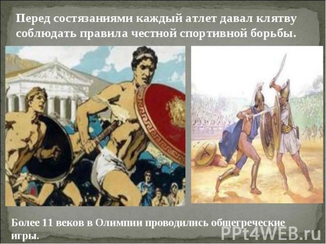 Перед состязаниями каждый атлет давал клятву соблюдать правила честной спортивной борьбы.Более 11 веков в Олимпии проводились общегреческие игры.