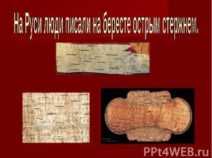 На Руси люди писали на бересте острым стержнем.