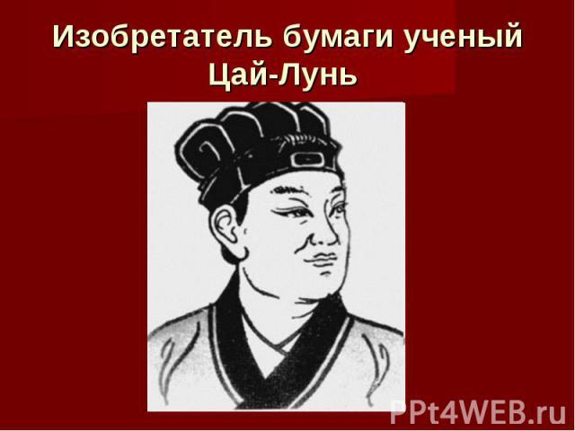Изобретатель бумаги ученый Цай-Лунь