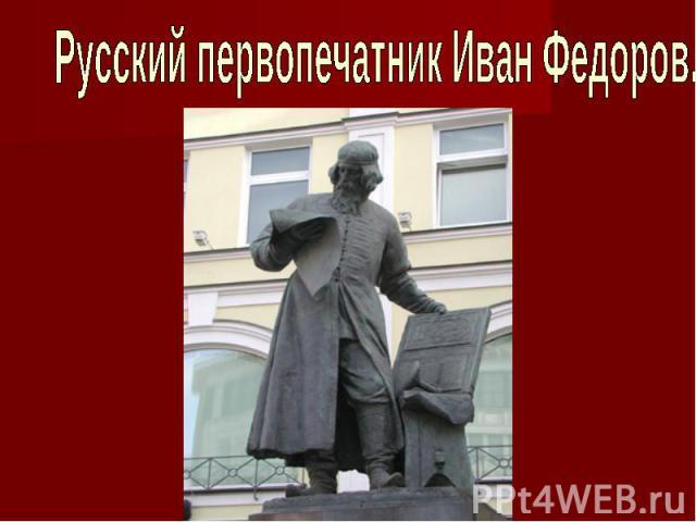 Русский первопечатник Иван Федоров.