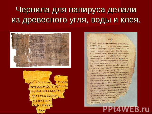 Чернила для папируса делалииз древесного угля, воды и клея.