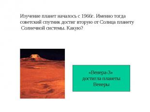 Изучение планет началось с 1966г. Именно тогда советский спутник достиг вторую о