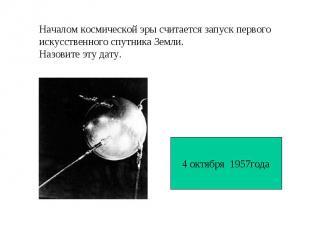 Началом космической эры считается запуск первогоискусственного спутника Земли. Н