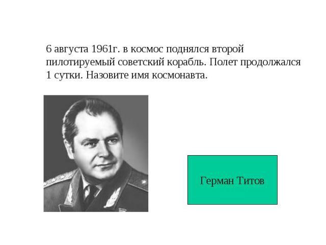 6 августа 1961г. в космос поднялся второй пилотируемый советский корабль. Полет продолжался1 сутки. Назовите имя космонавта.Герман Титов