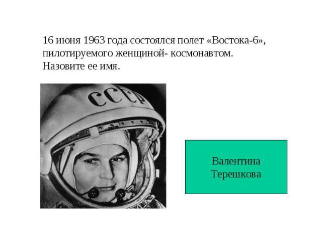 16 июня 1963 года состоялся полет «Востока-6», пилотируемого женщиной- космонавтом. Назовите ее имя.ВалентинаТерешкова
