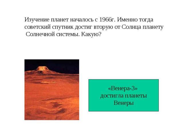 Изучение планет началось с 1966г. Именно тогда советский спутник достиг вторую от Солнца планету Солнечной системы. Какую?«Венера-3» достигла планетыВенеры