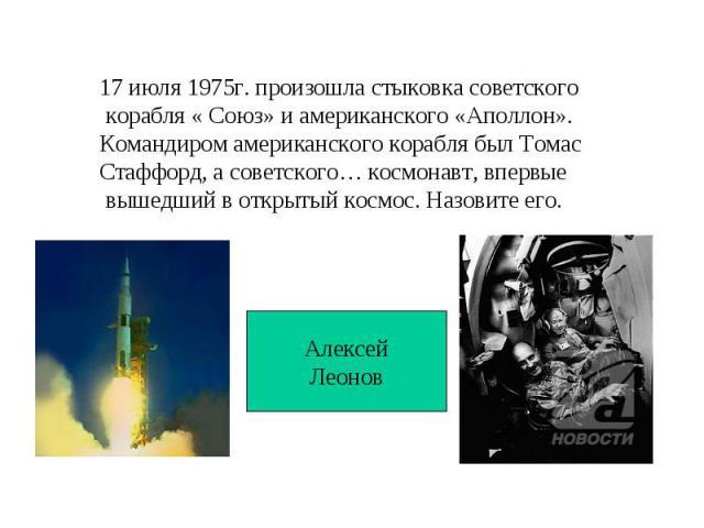 17 июля 1975г. произошла стыковка советского корабля « Союз» и американского «Аполлон». Командиром американского корабля был ТомасСтаффорд, а советского… космонавт, впервые вышедший в открытый космос. Назовите его.АлексейЛеонов