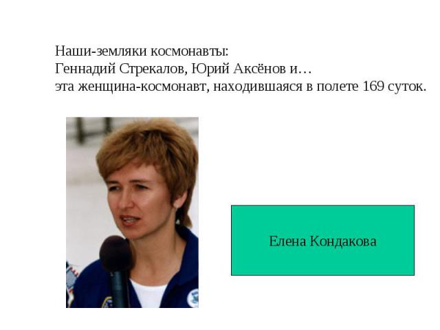 Наши-земляки космонавты:Геннадий Стрекалов, Юрий Аксёнов и…эта женщина-космонавт, находившаяся в полете 169 суток.Елена Кондакова