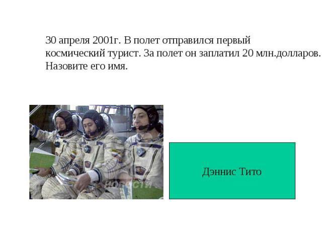 30 апреля 2001г. В полет отправился первыйкосмический турист. За полет он заплатил 20 млн.долларов.Назовите его имя.Дэннис Тито