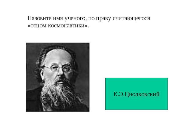 Назовите имя ученого, по праву считающегося«отцом космонавтики».К.Э.Циолковский