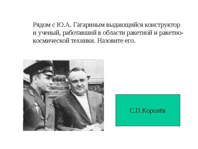 Рядом с Ю.А. Гагариным выдающийся конструктор и ученый, работавший в области ракетной и ракетно-космической техники. Назовите его. С.П.Королёв