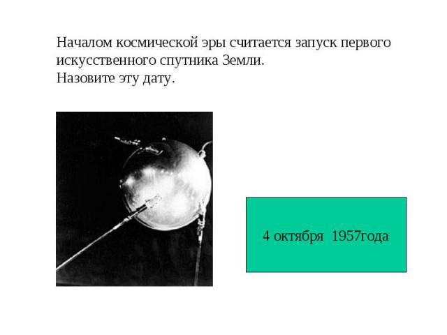 Началом космической эры считается запуск первогоискусственного спутника Земли. Назовите эту дату.4 октября 1957года