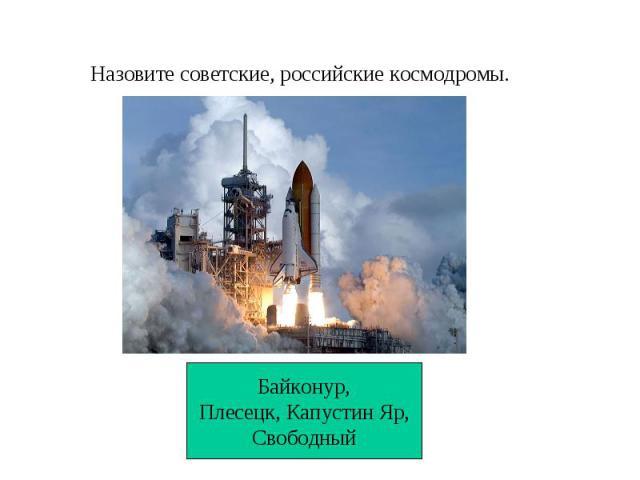 Назовите советские, российские космодромы.Байконур,Плесецк, Капустин Яр,Свободный