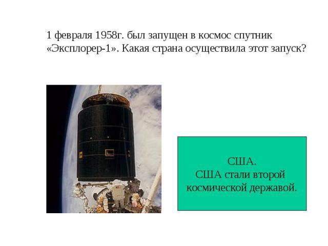 1 февраля 1958г. был запущен в космос спутник «Эксплорер-1». Какая страна осуществила этот запуск? США.США стали второй космической державой.