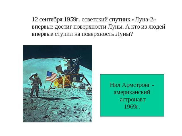 12 сентября 1959г. советский спутник «Луна-2»впервые достиг поверхности Луны. А кто из людейвпервые ступил на поверхность Луны?Нил Армстронг -американский астронавт1969г.