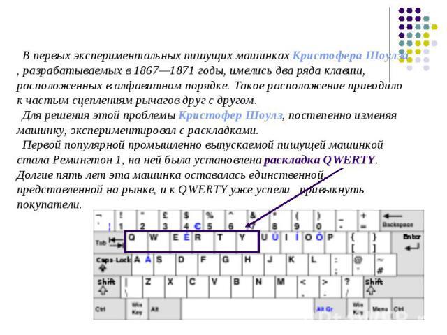 В первых экспериментальных пишущих машинках Кристофера Шоулза, разрабатываемых в 1867—1871 годы, имелись два ряда клавиш, расположенных в алфавитном порядке. Такое расположение приводило к частым сцеплениям рычагов друг с другом. Для решения этой пр…