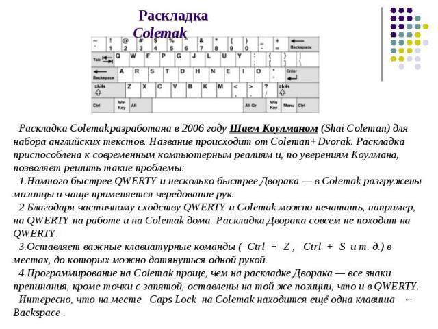 Раскладка Colemak разработана в 2006 году Шаем Коулманом (Shai Coleman) для набора английских текстов. Название происходит от Coleman+Dvorak. Раскладка приспособлена к современным компьютерным реалиям и, по уверениям Коулмана, позволяет решить такие…