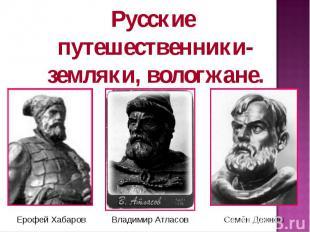 Русские путешественники-земляки, вологжане. Ерофей Хабаров Владимир Атласов Семё