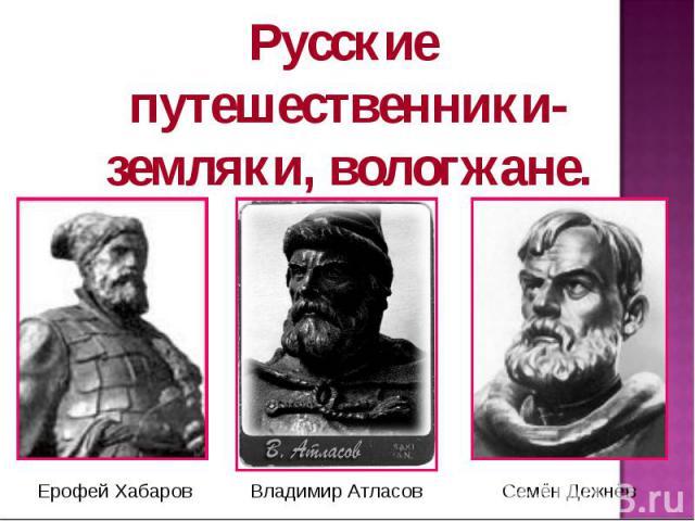 Русские путешественники-земляки, вологжане. Ерофей Хабаров Владимир Атласов Семён Дежнёв